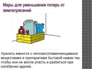 Меры для уменьшения потерь от землетрясений Хранить емкости с легковоспламеня
