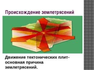 Происхождение землетрясений Движение тектонических плит- основная причина зем