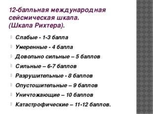 12-балльная международная сейсмическая шкала. (Шкала Рихтера). Слабые - 1-3 б