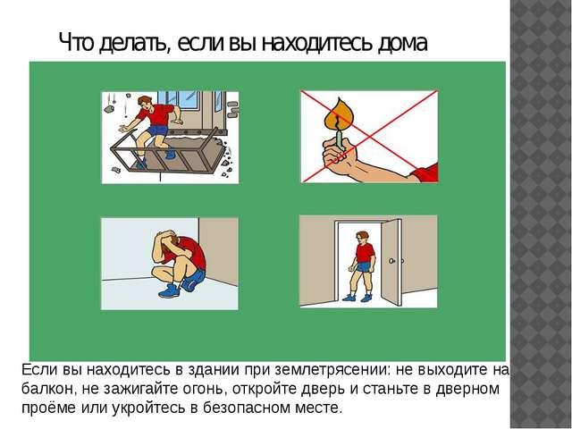 Что делать, если вы находитесь дома Если вы находитесь в здании при землетря...