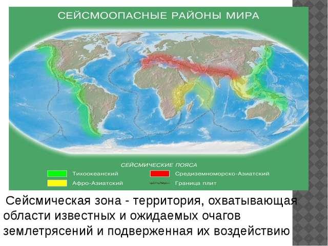 . Сейсмическая зона - территория, охватывающая области известных и ожидаемых...