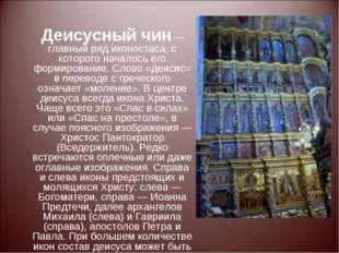 Деисусный чин— главный ряд иконостаса, с которого началось его формирование