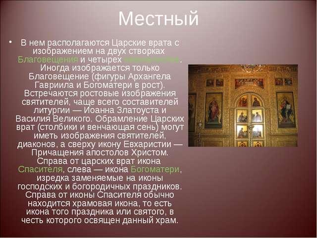 Местный В нем располагаются Царские врата с изображением на двух створках Бла...
