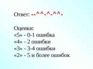 Ответ: --^^-^-^^- Оценки: «5» - 0-1 ошибка «4» - 2 ошибки «3» - 3-4 ошибки «2