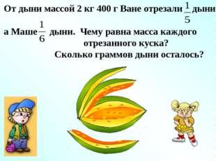 От дыни массой 2 кг 400 г Ване отрезали дыни, а Маше дыни. Чему равна масса к
