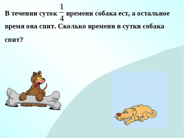 В течении суток времени собака ест, а остальное время она спит. Сколько време...