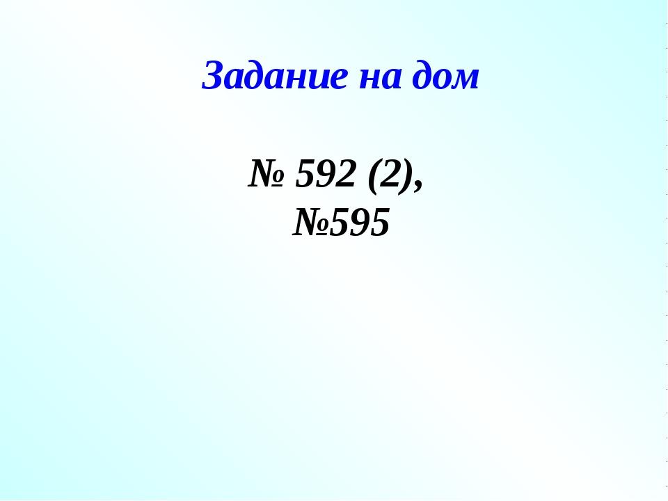 Задание на дом № 592 (2), №595