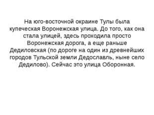 На юго-восточной окраине Тулы была купеческая Воронежская улица. До того, как