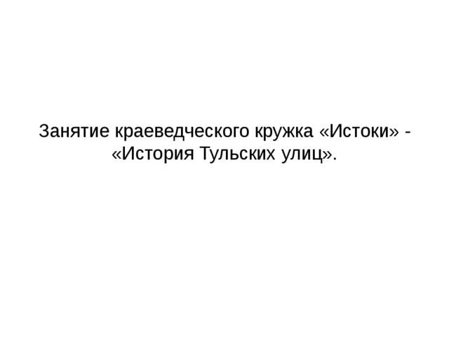 Занятие краеведческого кружка «Истоки» - «История Тульских улиц».