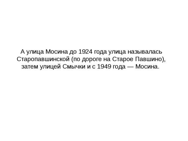 А улица Мосина до 1924 года улица называлась Старопавшинской (по дороге на Ст...