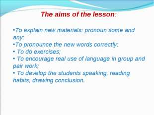 The aims of the lesson: To explain new materials: pronoun some and any; To pr