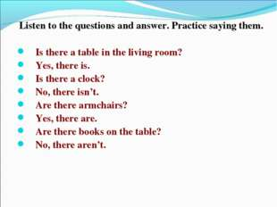Listen to the questions and answer. Practice saying them. Is there a table in