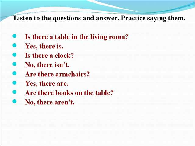 Listen to the questions and answer. Practice saying them. Is there a table in...