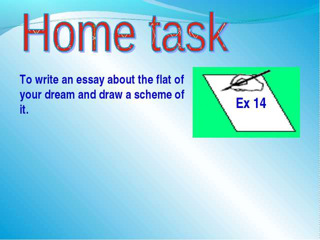 To write an essay about the flat of your dream and draw a scheme of it. Ex 14