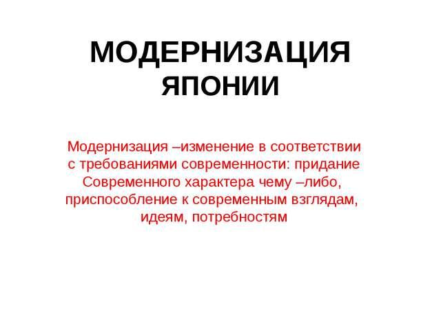 МОДЕРНИЗАЦИЯ ЯПОНИИ Модернизация –изменение в соответствии с требованиями сов...