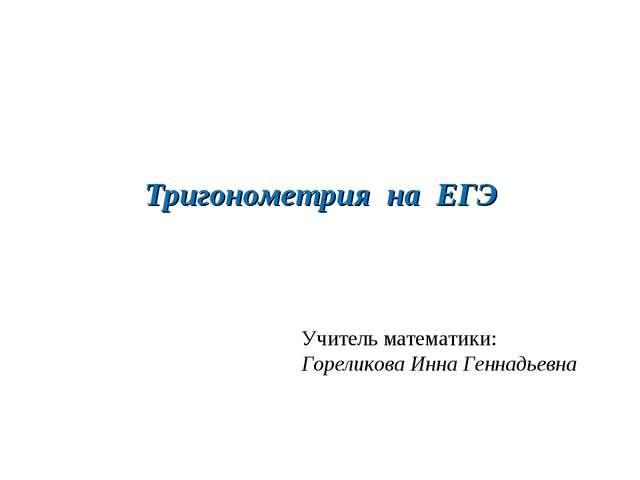 Тригонометрия на ЕГЭ Учитель математики: Гореликова Инна Геннадьевна
