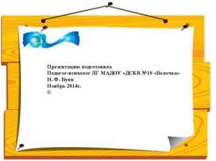 Презентацию подготовила Педагог-психолог ЛГ МАДОУ «ДСКВ №10 «Белочка» И. Ф. Б