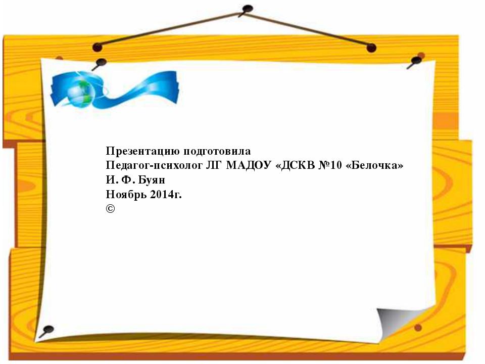 Презентацию подготовила Педагог-психолог ЛГ МАДОУ «ДСКВ №10 «Белочка» И. Ф. Б...