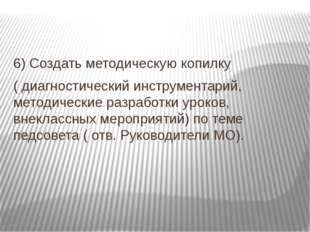 6) Создать методическую копилку ( диагностический инструментарий, методическ
