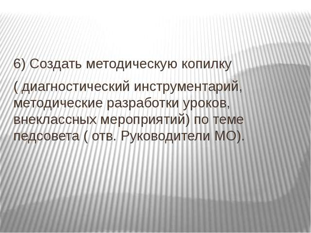6) Создать методическую копилку ( диагностический инструментарий, методическ...