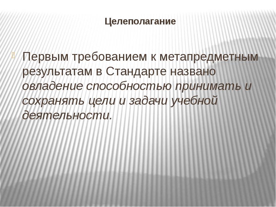 Целеполагание Первым требованием к метапредметным результатам в Стандарте наз...