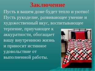 Заключение Пусть в вашем доме будет тепло и уютно! Пусть рукоделие, развивающ