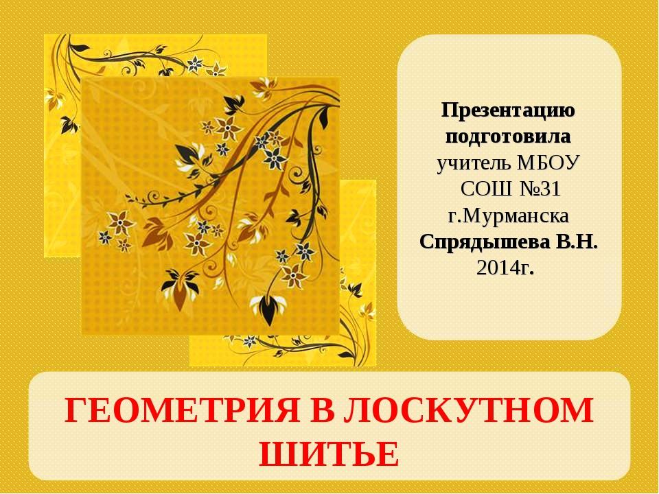 ГЕОМЕТРИЯ В ЛОСКУТНОМ ШИТЬЕ Презентацию подготовила учитель МБОУ СОШ №31 г.Му...