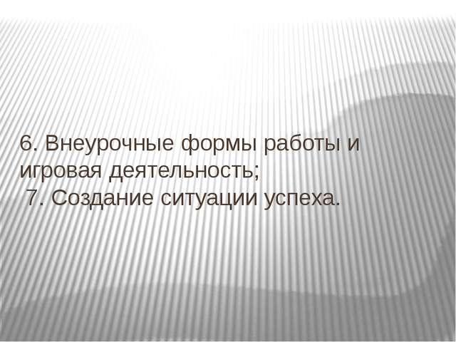 6. Внеурочные формы работы и игровая деятельность; 7. Создание ситуации успеха.
