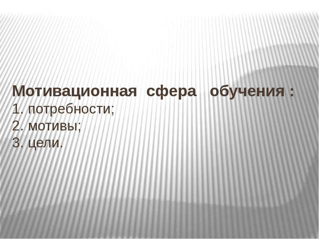 Мотивационная сфера обучения : 1. потребности; 2. мотивы; 3. цели.