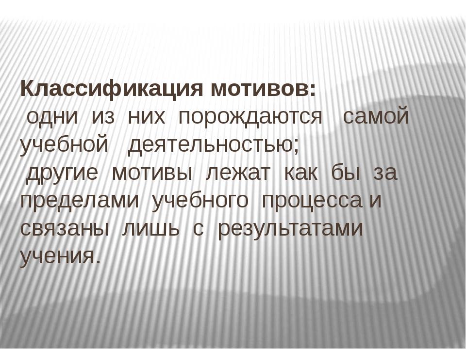 Классификация мотивов: одни из них порождаются самой учебной деятельностью; д...