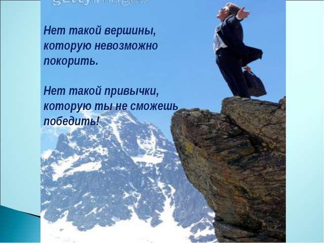 Нет такой вершины, которую невозможно покорить. Нет такой привычки, которую т...
