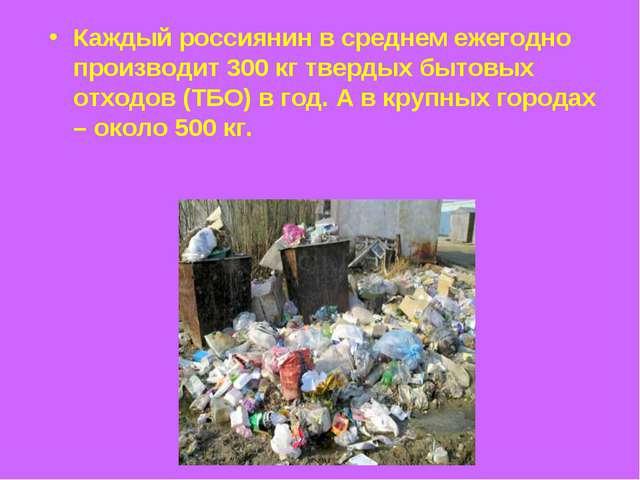 Каждый россиянин в среднем ежегодно производит 300 кг твердых бытовых отходов...