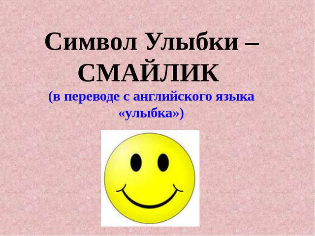 Символ Улыбки – СМАЙЛИК (в переводе с английского языка «улыбка»)
