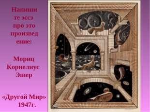 «Другой Мир» 1947г. Мориц Корнелиус Эшер Напишите эссэ про это произведение: