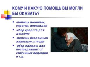 КОМУ И КАКУЮ ПОМОЩЬ ВЫ МОГЛИ БЫ ОКАЗАТЬ? -помощь пожилым, сиротам, инвалидам