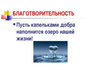БЛАГОТВОРИТЕЛЬНОСТЬ Пусть капельками добра наполнится озеро нашей жизни!
