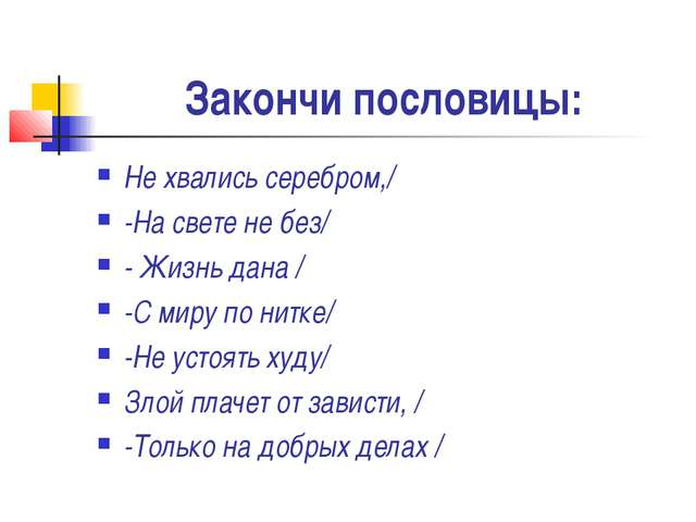 Закончи пословицы: Не хвались серебром,/ -На свете не без/ - Жизнь дана / -С...