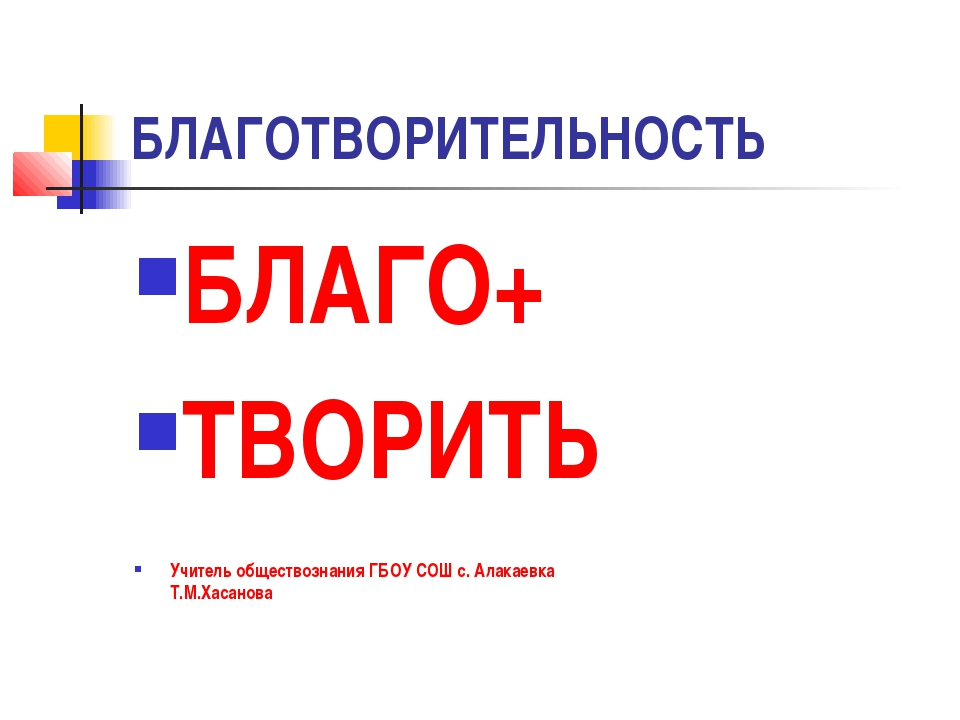 БЛАГОТВОРИТЕЛЬНОСТЬ БЛАГО+ ТВОРИТЬ Учитель обществознания ГБОУ СОШ с. Алакаев...