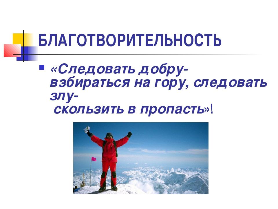 БЛАГОТВОРИТЕЛЬНОСТЬ «Следовать добру- взбираться на гору, следовать злу- скол...