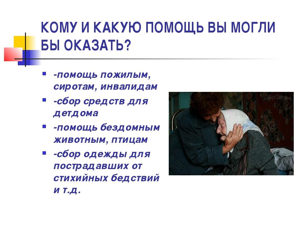 КОМУ И КАКУЮ ПОМОЩЬ ВЫ МОГЛИ БЫ ОКАЗАТЬ? -помощь пожилым, сиротам, инвалидам...