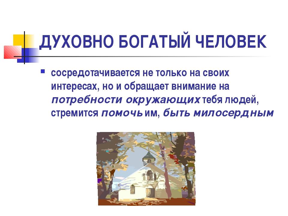 ДУХОВНО БОГАТЫЙ ЧЕЛОВЕК сосредотачивается не только на своих интересах, но и...