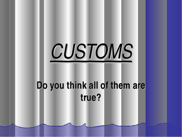 CUSTOMS Do you think all of them are true?