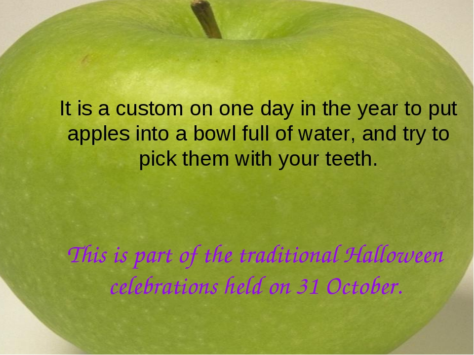 It is a custom on one day in the year to put apples into a bowl full of water...