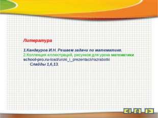 Литература Кандауров И.Н. Решаем задачи по математике. Коллекция иллюстраций,