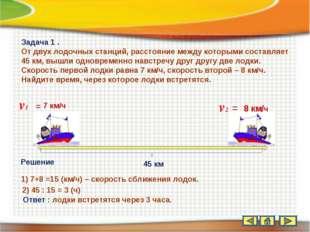 45 км v1 = 7 км/ч v2 = 8 км/ч Задача 1 . От двух лодочных станций, расстояние