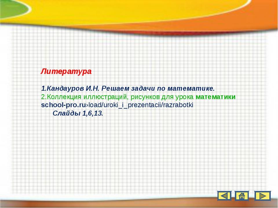 Литература Кандауров И.Н. Решаем задачи по математике. Коллекция иллюстраций,...