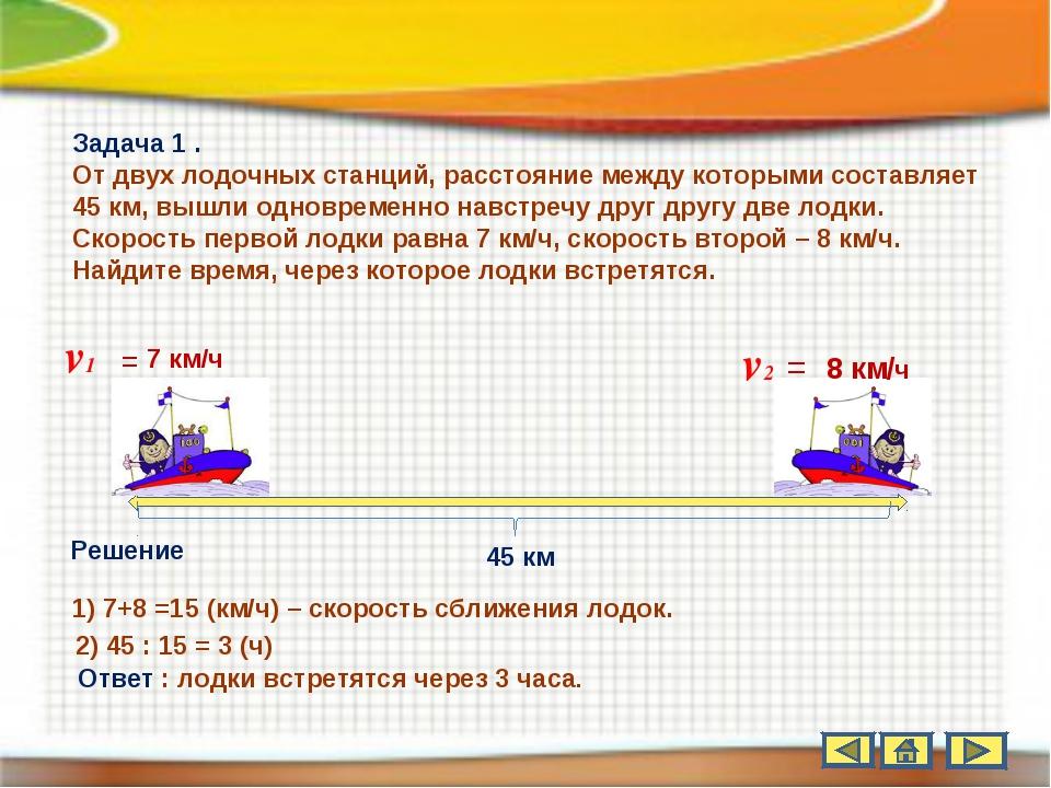 45 км v1 = 7 км/ч v2 = 8 км/ч Задача 1 . От двух лодочных станций, расстояние...