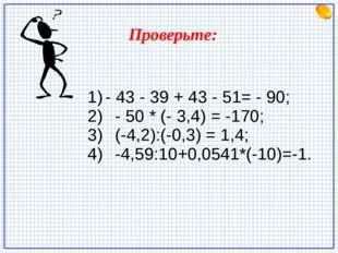 - 43 - 39 + 43 - 51= - 90; - 50 * (- 3,4) = -170; (-4,2):(-0,3) = 1,4; -4,59: