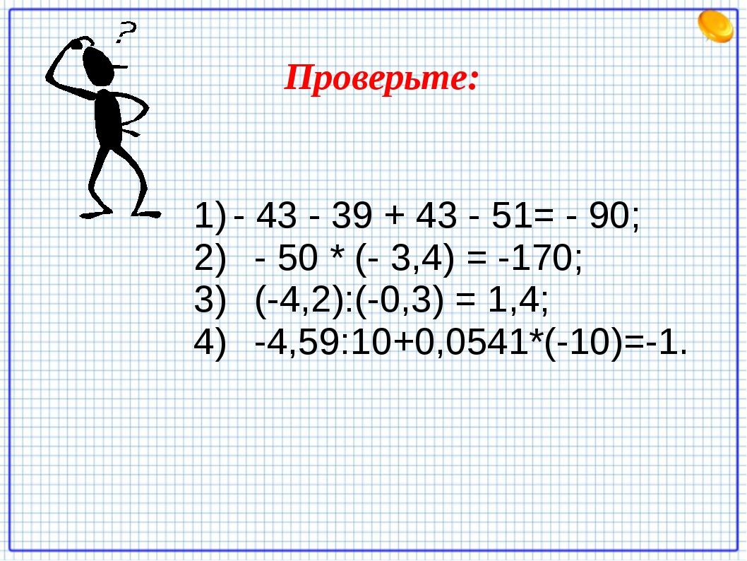 - 43 - 39 + 43 - 51= - 90; - 50 * (- 3,4) = -170; (-4,2):(-0,3) = 1,4; -4,59:...