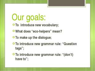 "Our goals: To introduce new vocabulary; What does ""eco-helpers"" mean? To make"